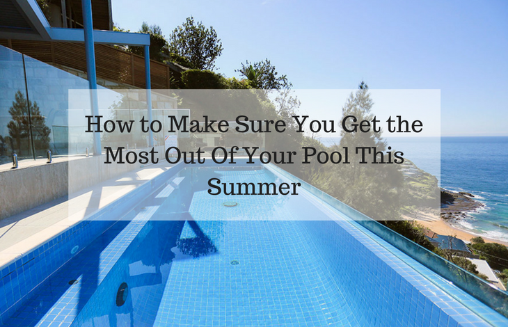 How to Make Sure You Get the Most Out Of Your Pool This Summer